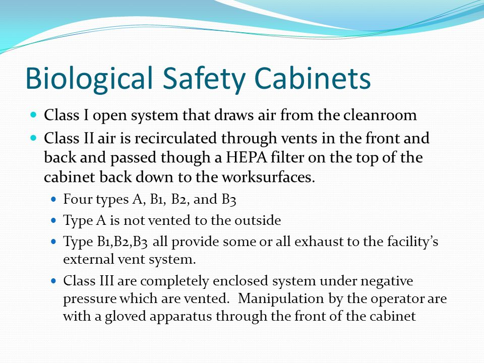 Biological Safety Cabinets Class I open system that draws air from the cleanroom Class II air is recirculated through vents in the front and back and