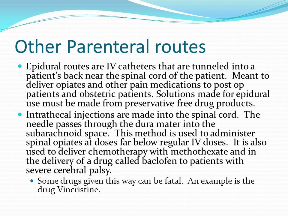 Other Parenteral routes Epidural routes are IV catheters that are tunneled into a patients back near the spinal cord of the patient. Meant to deliver