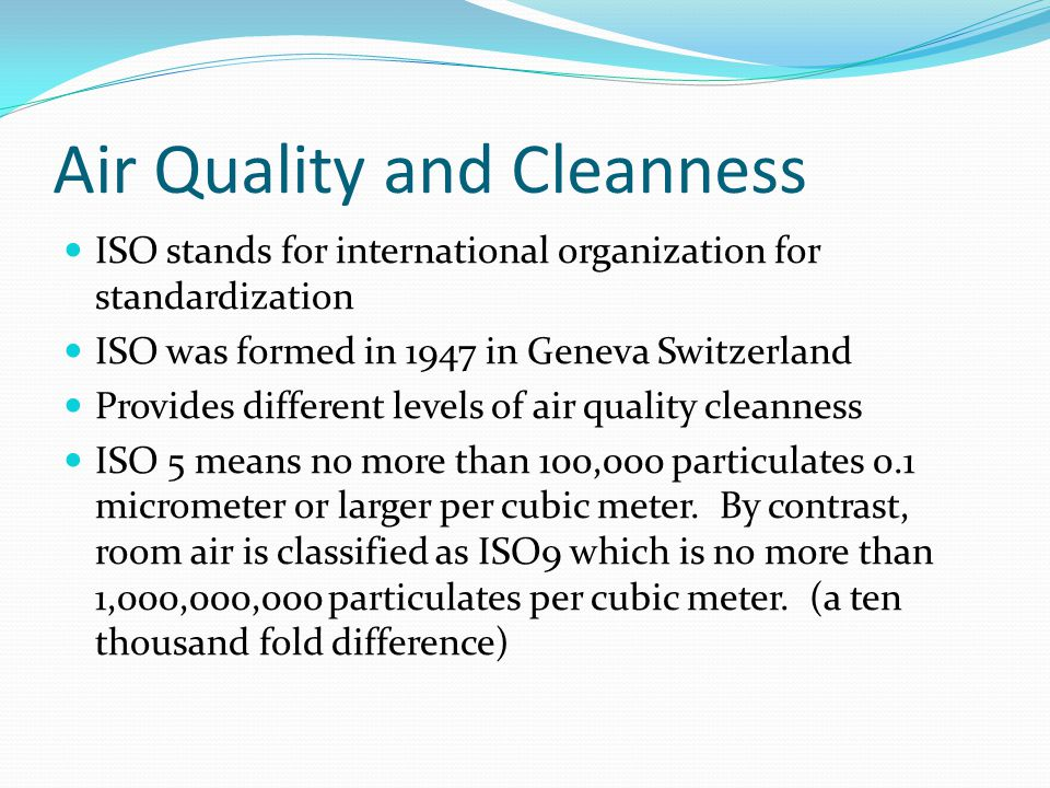 Air Quality and Cleanness ISO stands for international organization for standardization ISO was formed in 1947 in Geneva Switzerland Provides differen