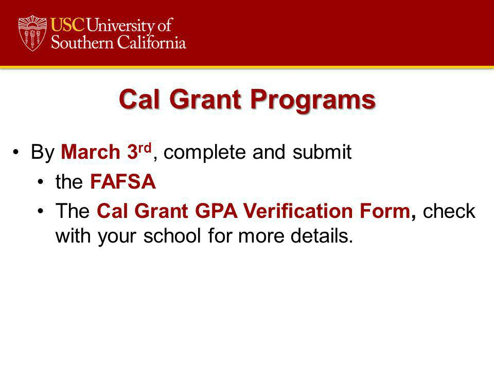 By March 3 rd, complete and submit the FAFSA The Cal Grant GPA Verification Form, check with your school for more details. Cal Grant Programs