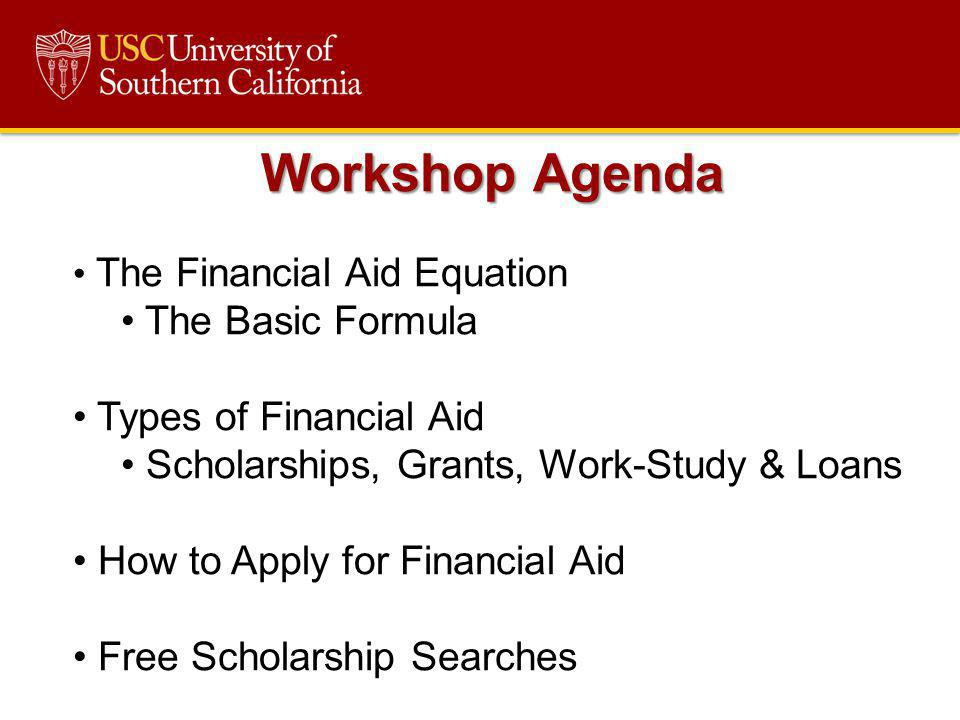 Workshop Agenda The Financial Aid Equation The Basic Formula Types of Financial Aid Scholarships, Grants, Work-Study & Loans How to Apply for Financia