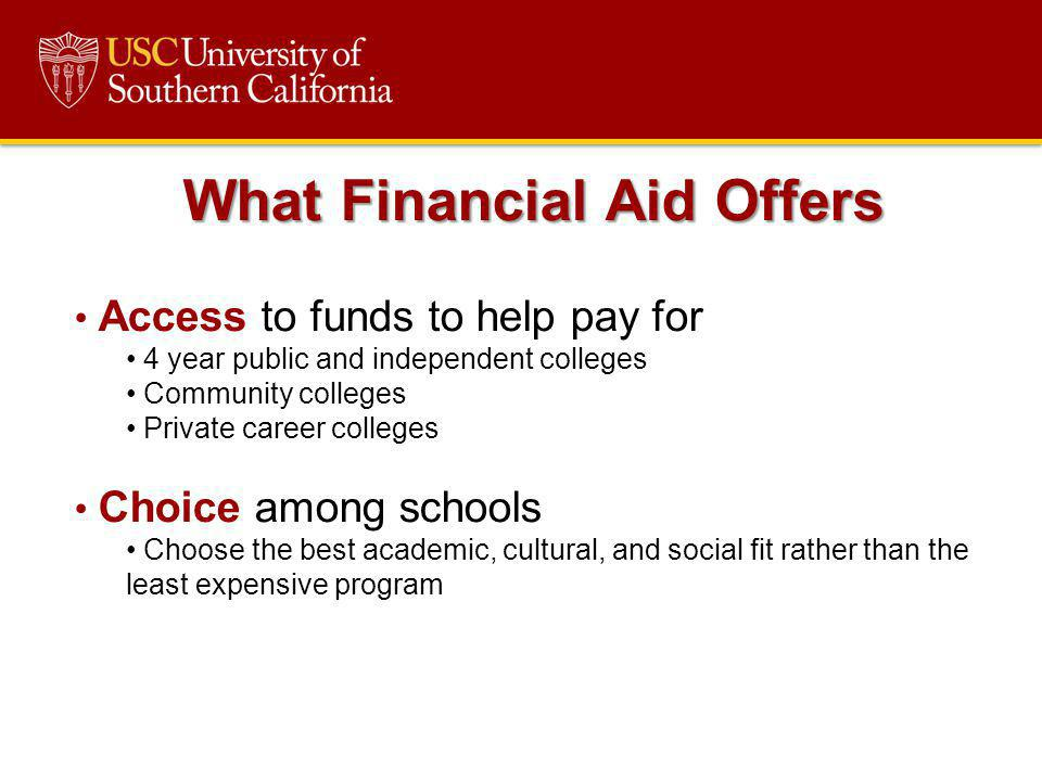 What Financial Aid Offers Access to funds to help pay for 4 year public and independent colleges Community colleges Private career colleges Choice amo