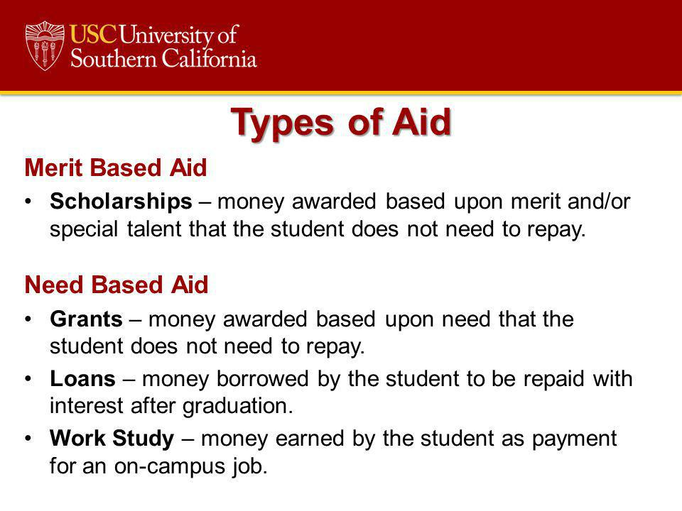 Merit Based Aid Scholarships – money awarded based upon merit and/or special talent that the student does not need to repay. Need Based Aid Grants – m