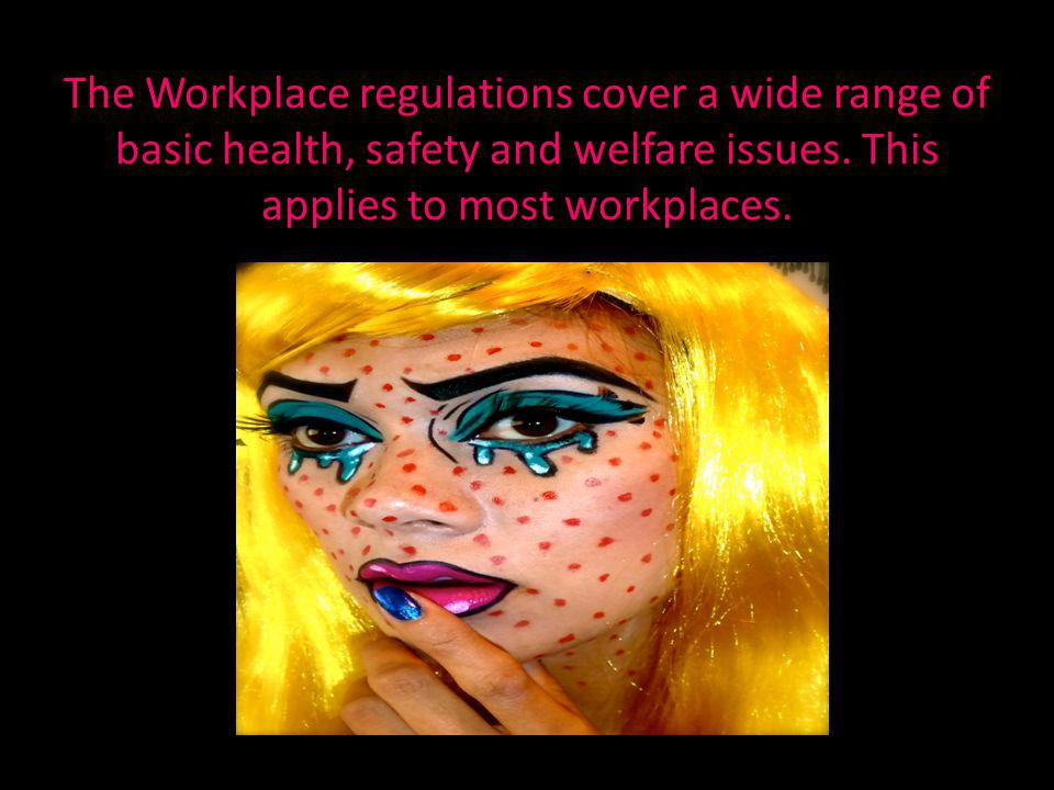 The Workplace regulations cover a wide range of basic health, safety and welfare issues.