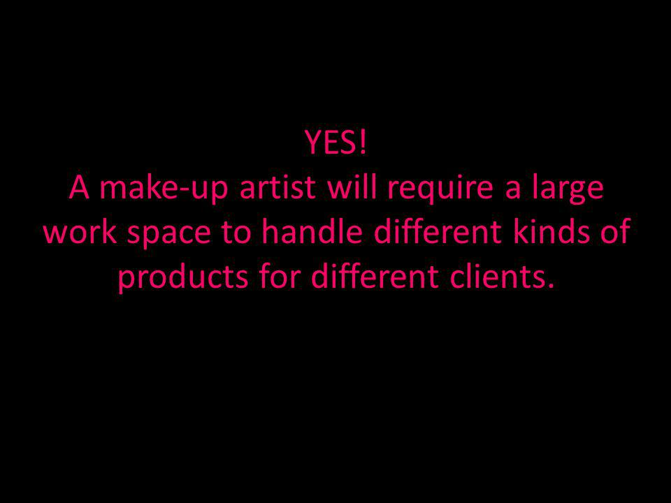 YES! A make-up artist will require a large work space to handle different kinds of products for different clients.