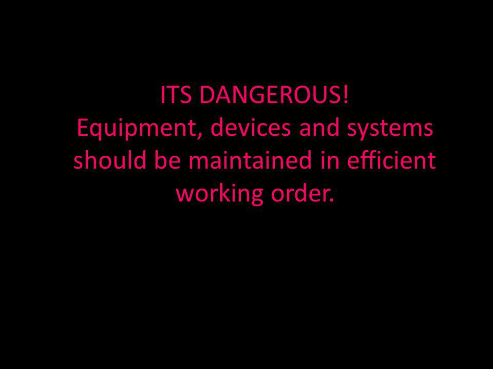 ITS DANGEROUS! Equipment, devices and systems should be maintained in efficient working order.
