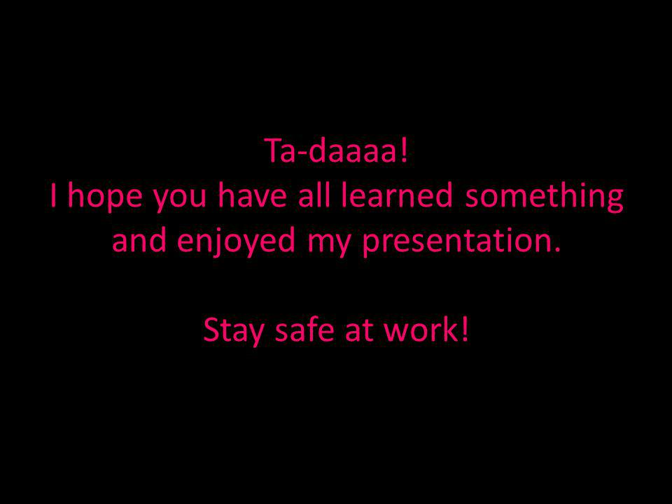 Ta-daaaa! I hope you have all learned something and enjoyed my presentation. Stay safe at work!