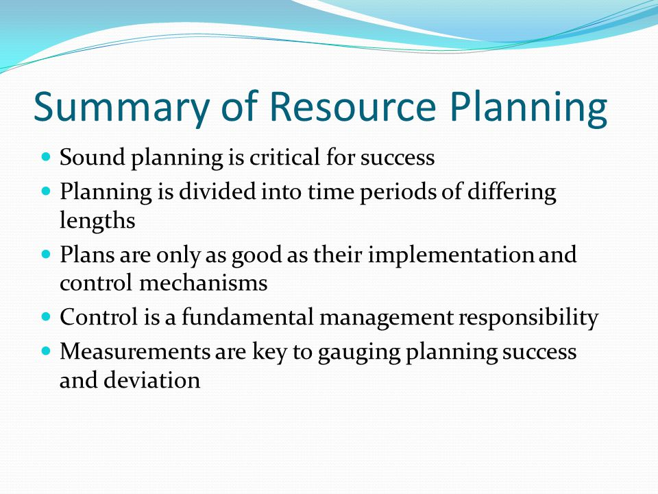 Summary of Resource Planning Sound planning is critical for success Planning is divided into time periods of differing lengths Plans are only as good as their implementation and control mechanisms Control is a fundamental management responsibility Measurements are key to gauging planning success and deviation