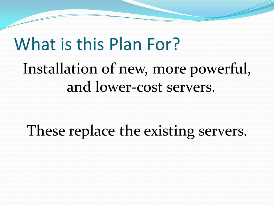 What is this Plan For. Installation of new, more powerful, and lower-cost servers.