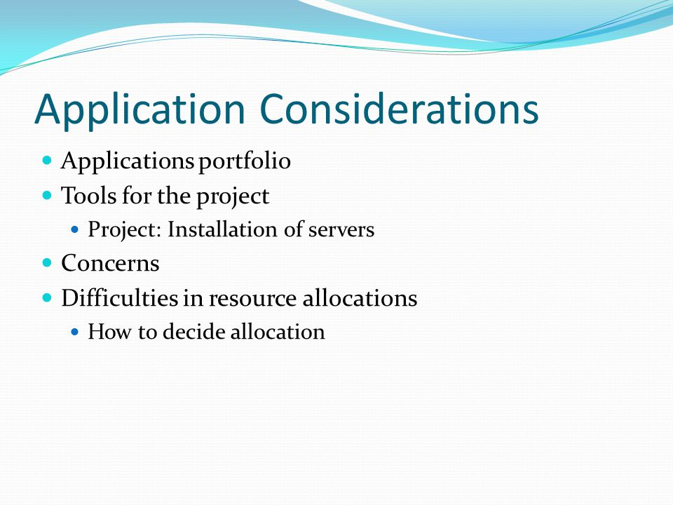 Application Considerations Applications portfolio Tools for the project Project: Installation of servers Concerns Difficulties in resource allocations How to decide allocation
