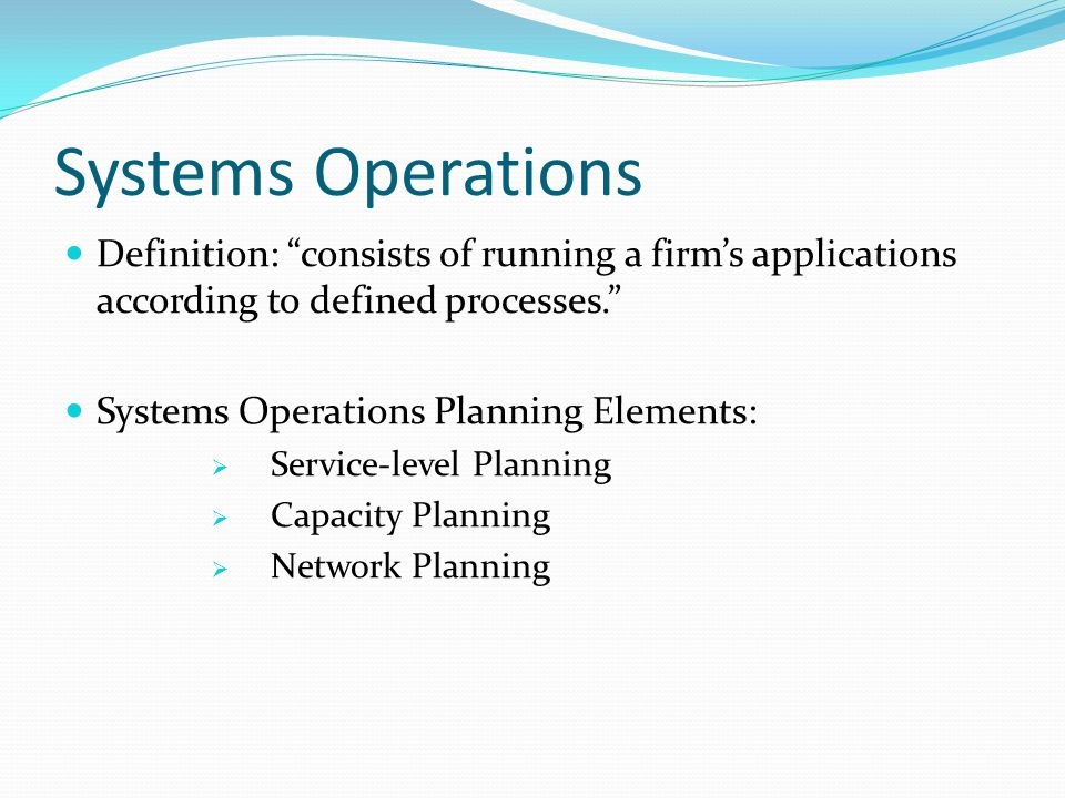 Systems Operations Definition: consists of running a firms applications according to defined processes.