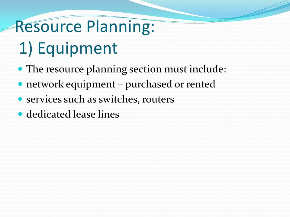 Resource Planning: 1) Equipment The resource planning section must include: network equipment – purchased or rented services such as switches, routers dedicated lease lines