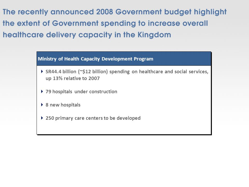 Ministry of Health Capacity Development Program SR44.4 billion (~$12 billion) spending on healthcare and social services, up 13% relative to hospitals under construction 8 new hospitals 250 primary care centers to be developed SR44.4 billion (~$12 billion) spending on healthcare and social services, up 13% relative to hospitals under construction 8 new hospitals 250 primary care centers to be developed