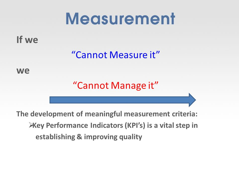 If we Cannot Measure it we Cannot Manage it The development of meaningful measurement criteria: Key Performance Indicators (KPIs) is a vital step in establishing & improving quality