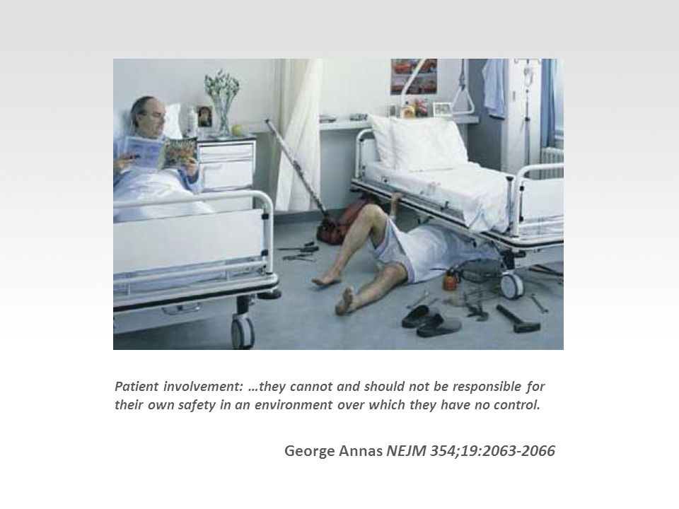 George Annas NEJM 354;19:2063-2066 Patient involvement: …they cannot and should not be responsible for their own safety in an environment over which they have no control.