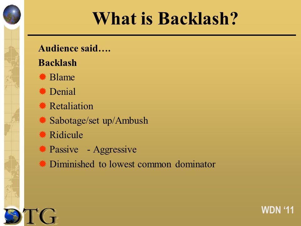 WDN 11 What is Backlash? Audience said…. Backlash Blame Denial Retaliation Sabotage/set up/Ambush Ridicule Passive - Aggressive Diminished to lowest c
