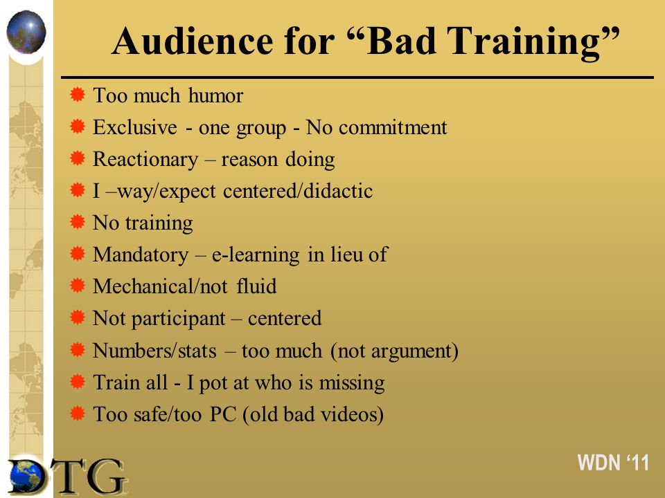 WDN 11 Audience for Bad Training Too much humor Exclusive - one group - No commitment Reactionary – reason doing I –way/expect centered/didactic No tr