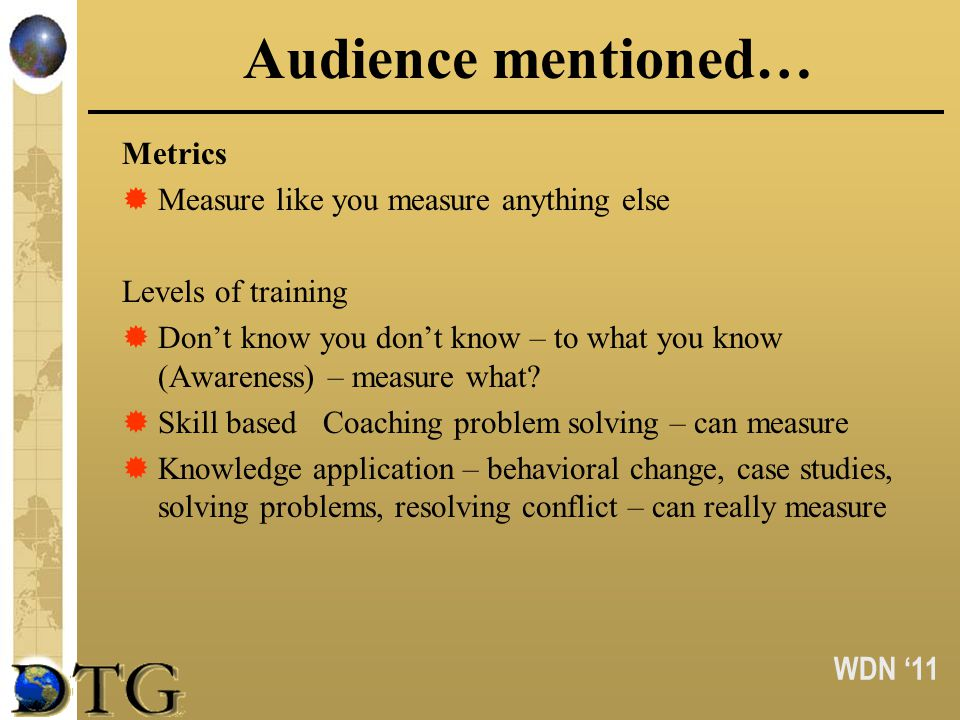 WDN 11 Audience mentioned… Metrics Measure like you measure anything else Levels of training Dont know you dont know – to what you know (Awareness) –
