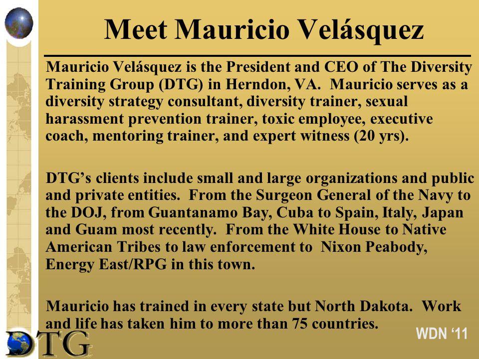 WDN 11 Meet Mauricio Velásquez Mauricio Velásquez is the President and CEO of The Diversity Training Group (DTG) in Herndon, VA.