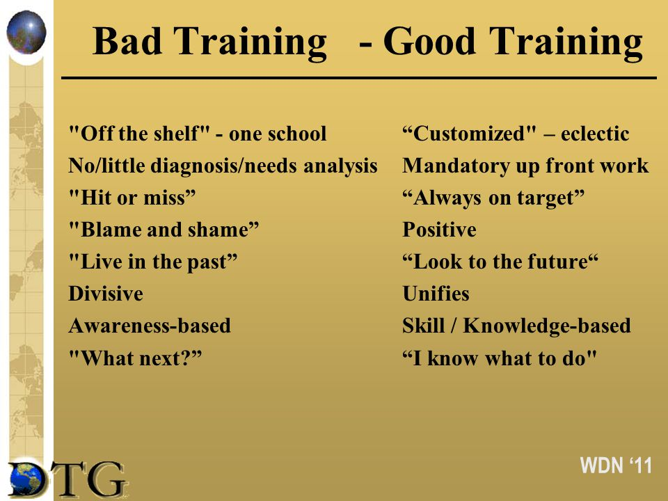 WDN 11 Bad Training- Good Training Off the shelf - one schoolCustomized – eclectic No/little diagnosis/needs analysis Mandatory up front work Hit or missAlways on target Blame and shamePositive Live in the pastLook to the future DivisiveUnifies Awareness-based Skill / Knowledge-based What next.