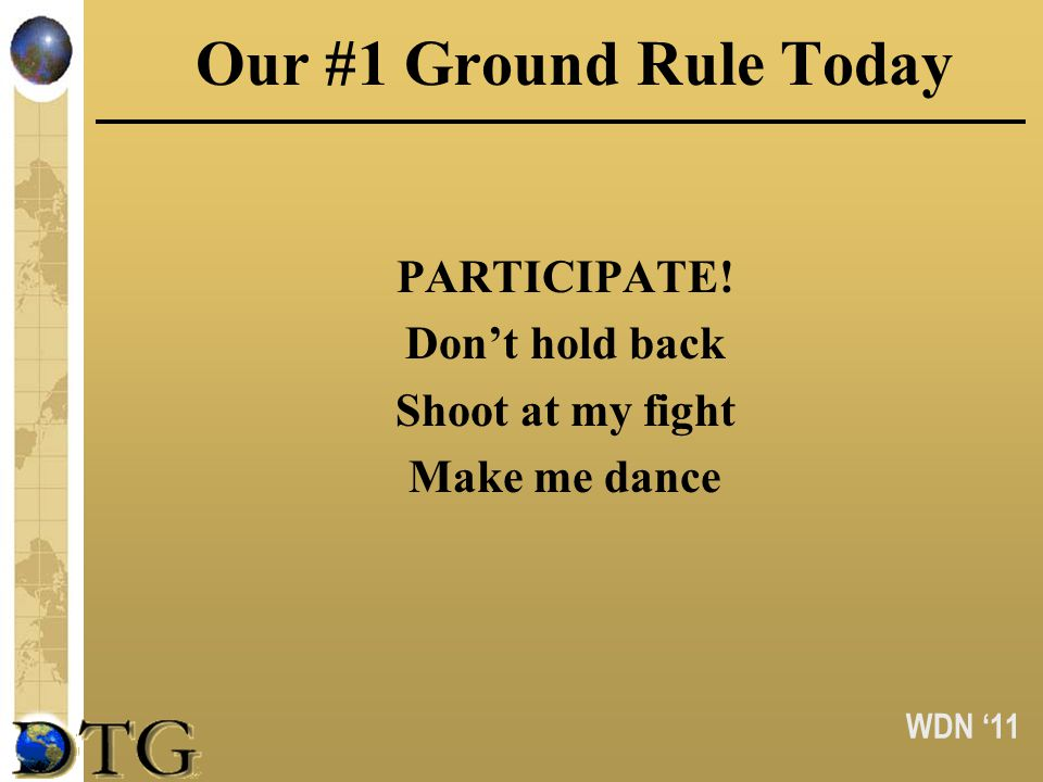 WDN 11 Our #1 Ground Rule Today PARTICIPATE! Dont hold back Shoot at my fight Make me dance