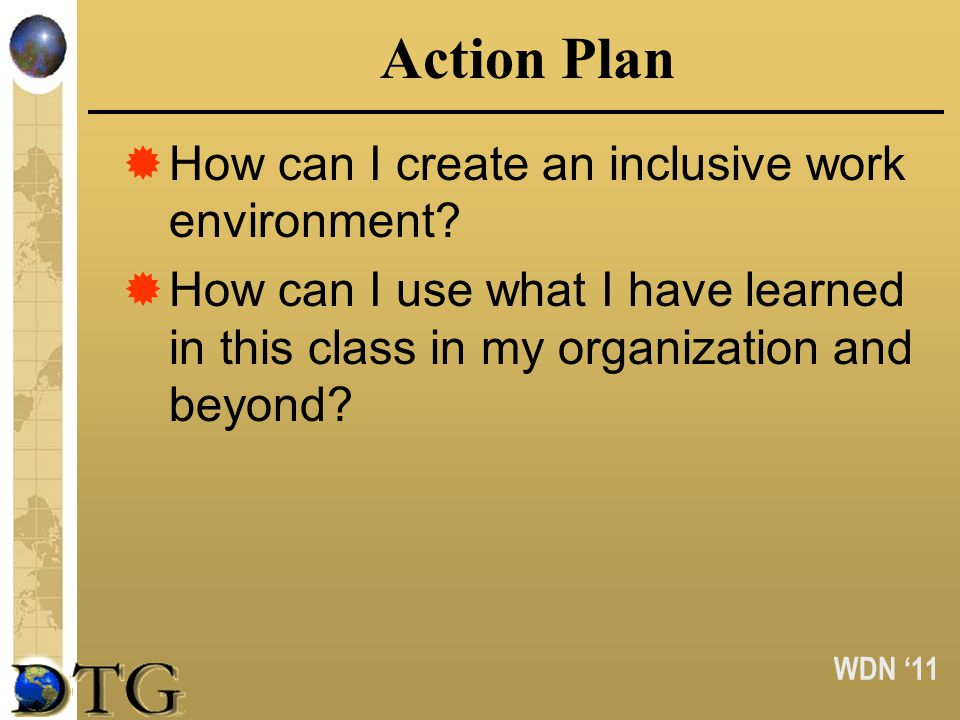 WDN 11 Action Plan How can I create an inclusive work environment? How can I use what I have learned in this class in my organization and beyond?