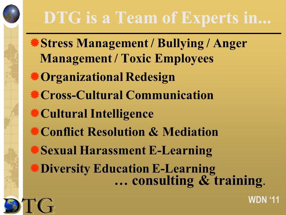 WDN 11 DTG is a Team of Experts in... Stress Management / Bullying / Anger Management / Toxic Employees Organizational Redesign Cross-Cultural Communi