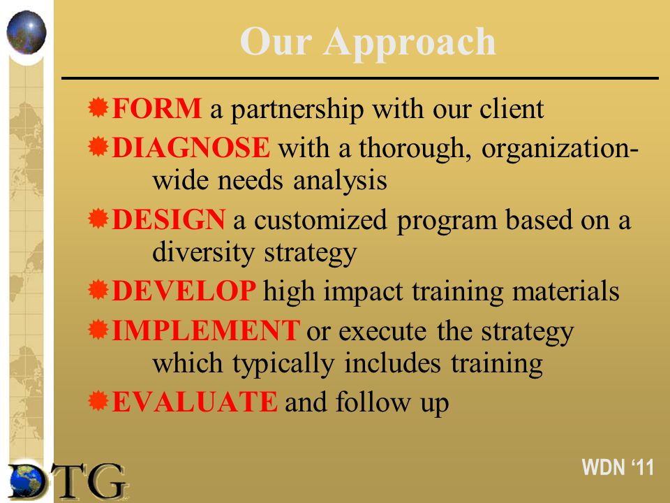 WDN 11 Our Approach FORM a partnership with our client DIAGNOSE with a thorough, organization- wide needs analysis DESIGN a customized program based o