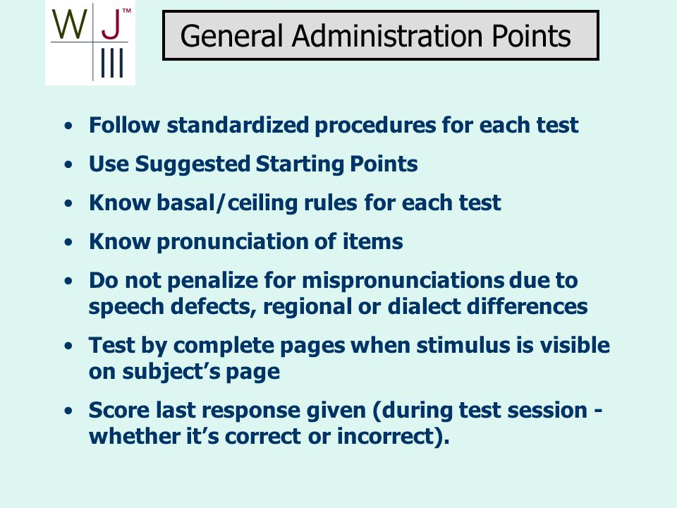 Follow standardized procedures for each test Use Suggested Starting Points Know basal/ceiling rules for each test Know pronunciation of items Do not p