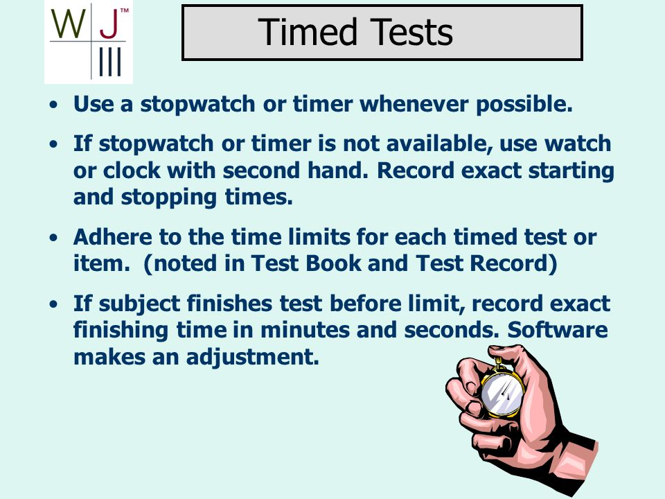 Use a stopwatch or timer whenever possible. If stopwatch or timer is not available, use watch or clock with second hand. Record exact starting and sto