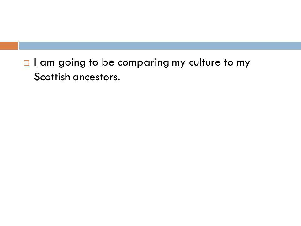 I am going to be comparing my culture to my Scottish ancestors.