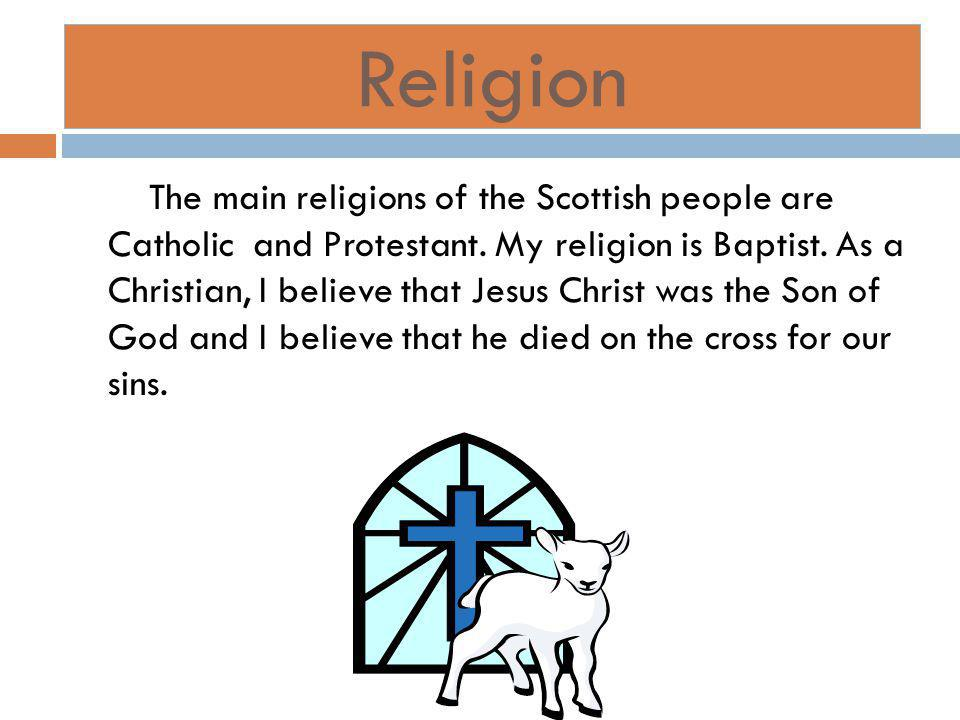 Religion The main religions of the Scottish people are Catholic and Protestant.