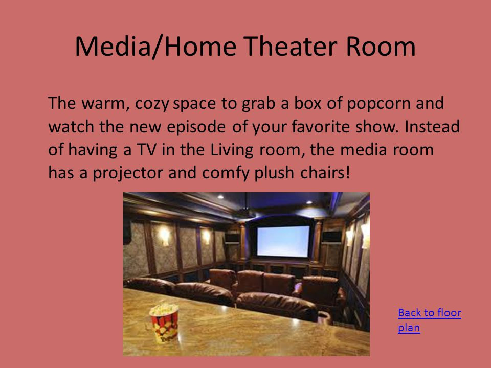 Media/Home Theater Room The warm, cozy space to grab a box of popcorn and watch the new episode of your favorite show.