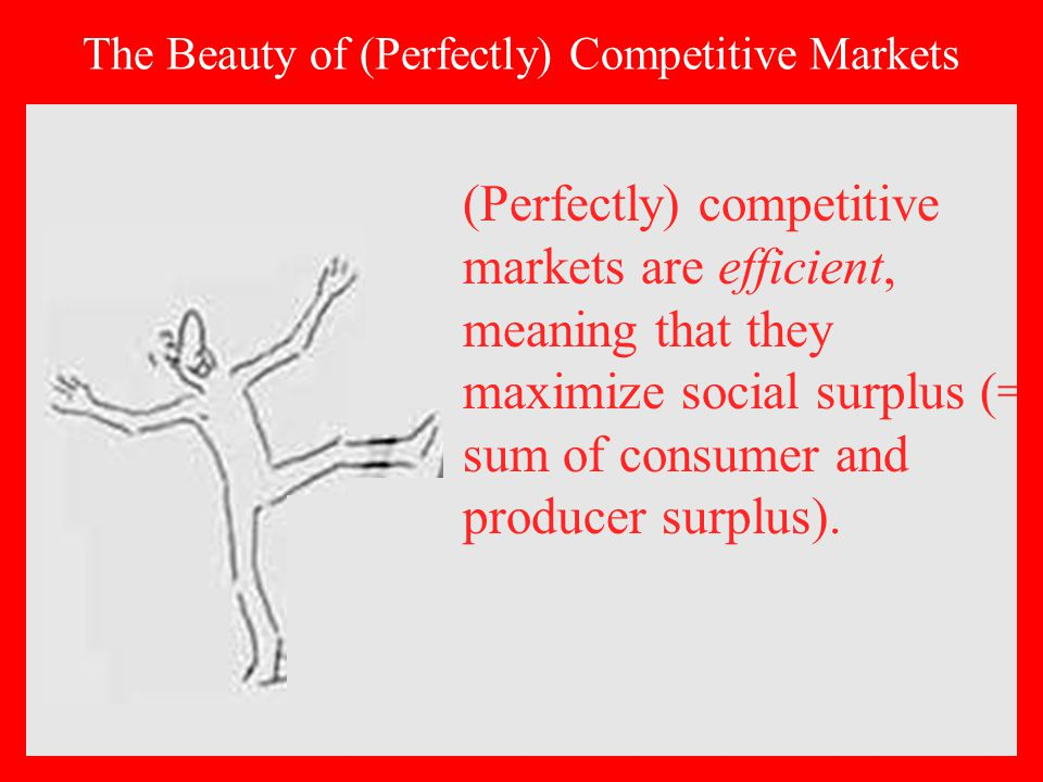 (Perfectly) competitive markets are efficient, meaning that they maximize social surplus (= sum of consumer and producer surplus).
