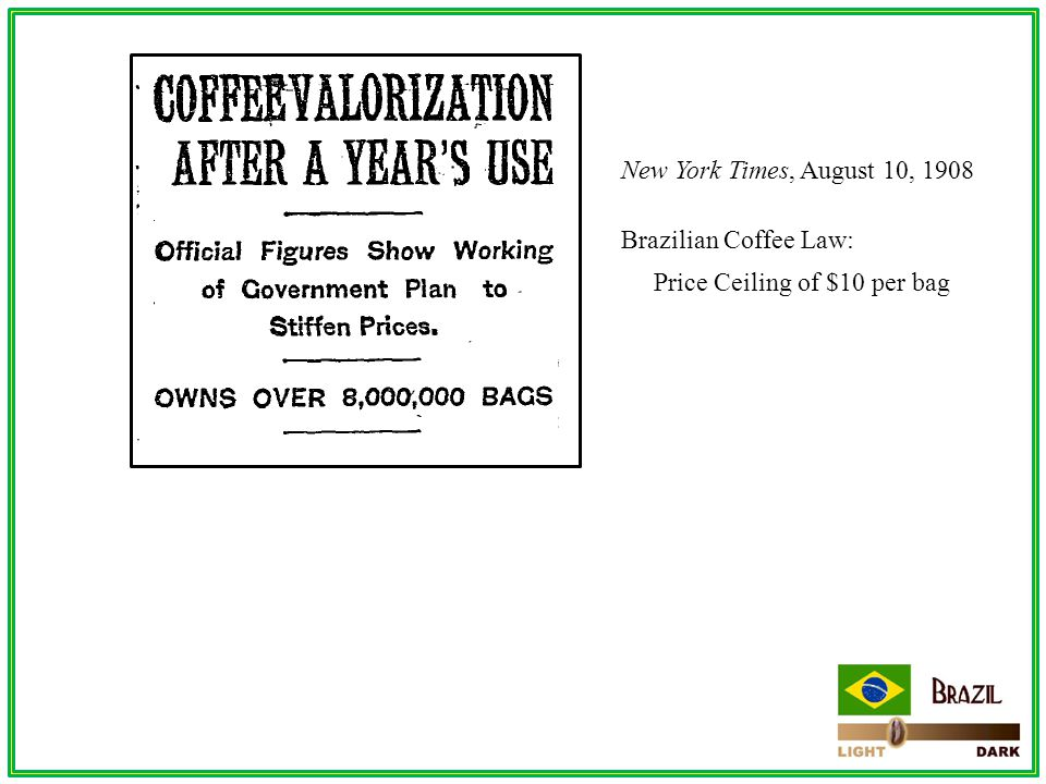 New York Times, August 10, 1908 Brazilian Coffee Law: Price Ceiling of $10 per bag