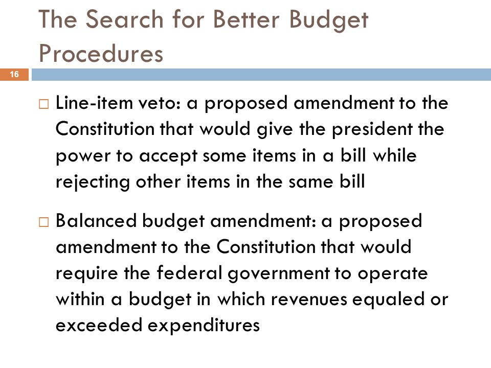 The Search for Better Budget Procedures 16 Line-item veto: a proposed amendment to the Constitution that would give the president the power to accept