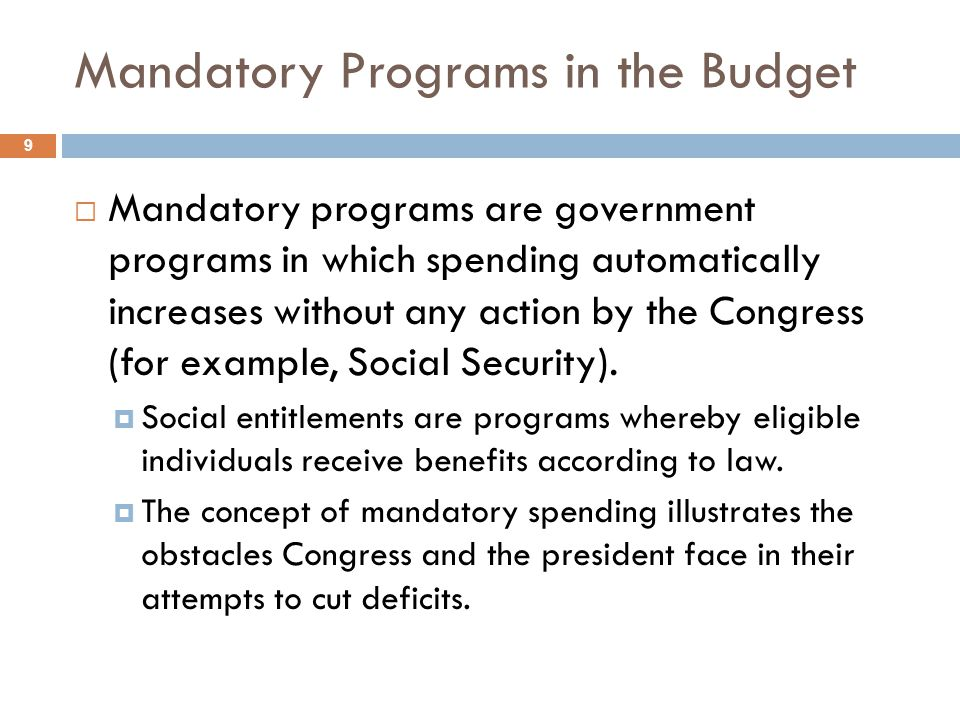 Mandatory Programs in the Budget 9 Mandatory programs are government programs in which spending automatically increases without any action by the Cong