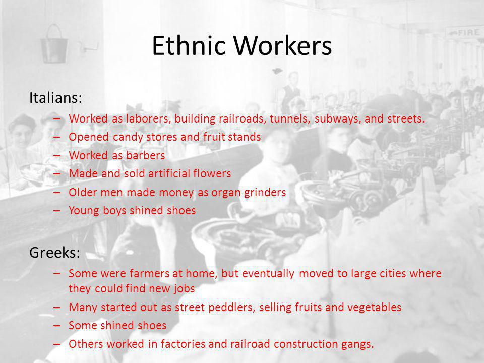 Ethnic Workers Jewish: – Many were often skilled workers – 50% of Jewish immigrants were in the clothing business, working at sewing machines at home and in factories – Some started out as peddlers, selling everything from eggs to buttons and thread – Others were writers, poets, playwrights, actors, actresses, and singers This created a rich cultural life in their communities
