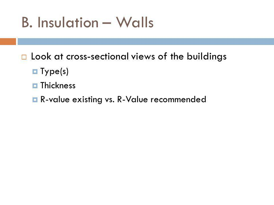 B. Insulation – Walls Look at cross-sectional views of the buildings Type(s) Thickness R-value existing vs. R-Value recommended