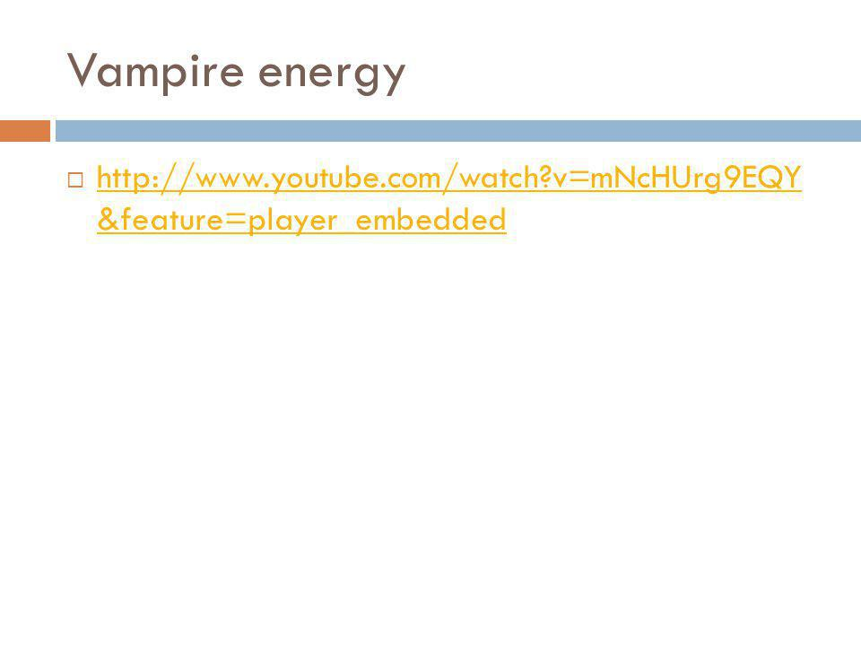 Vampire energy http://www.youtube.com/watch?v=mNcHUrg9EQY &feature=player_embedded http://www.youtube.com/watch?v=mNcHUrg9EQY &feature=player_embedded