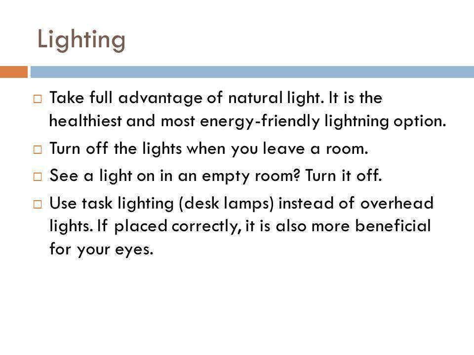 Lighting Take full advantage of natural light. It is the healthiest and most energy-friendly lightning option. Turn off the lights when you leave a ro
