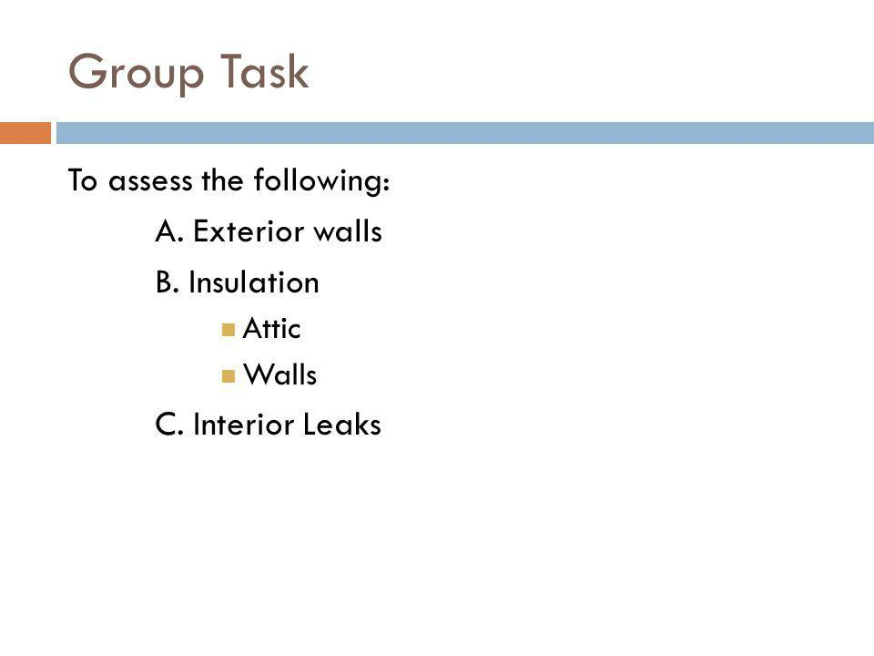 Group Task To assess the following: A. Exterior walls B. Insulation Attic Walls C. Interior Leaks