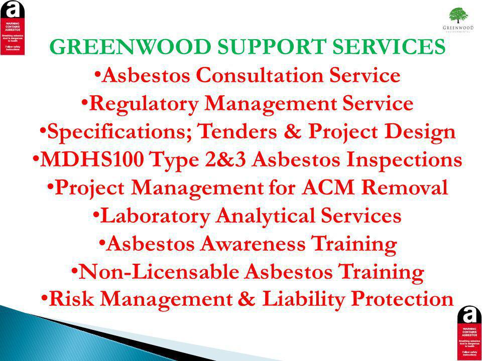 GREENWOOD SUPPORT SERVICES Asbestos Consultation Service Regulatory Management Service Specifications; Tenders & Project Design MDHS100 Type 2&3 Asbestos Inspections Project Management for ACM Removal Laboratory Analytical Services Asbestos Awareness Training Non-Licensable Asbestos Training Risk Management & Liability Protection