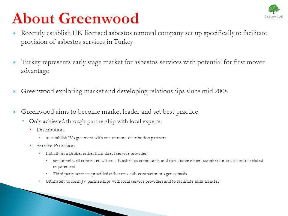 About Greenwood Recently establish UK licensed asbestos removal company set up specifically to facilitate provision of asbestos services in Turkey Turkey represents early stage market for asbestos services with potential for first mover advantage Greenwood exploring market and developing relationships since mid 2008 Greenwood aims to become market leader and set best practice Only achieved through partnership with local experts: Distribution: to establish JV agreement with one or more distribution partners Service Provision: Initially as a Broker rather than direct service provider: personnel well connected within UK asbestos community and can source expert supplier for any asbestos related requirement Third party services provided either on a sub-contractor or agency basis Ultimately to form JV partnerships with local service providers and to facilitate skills transfer
