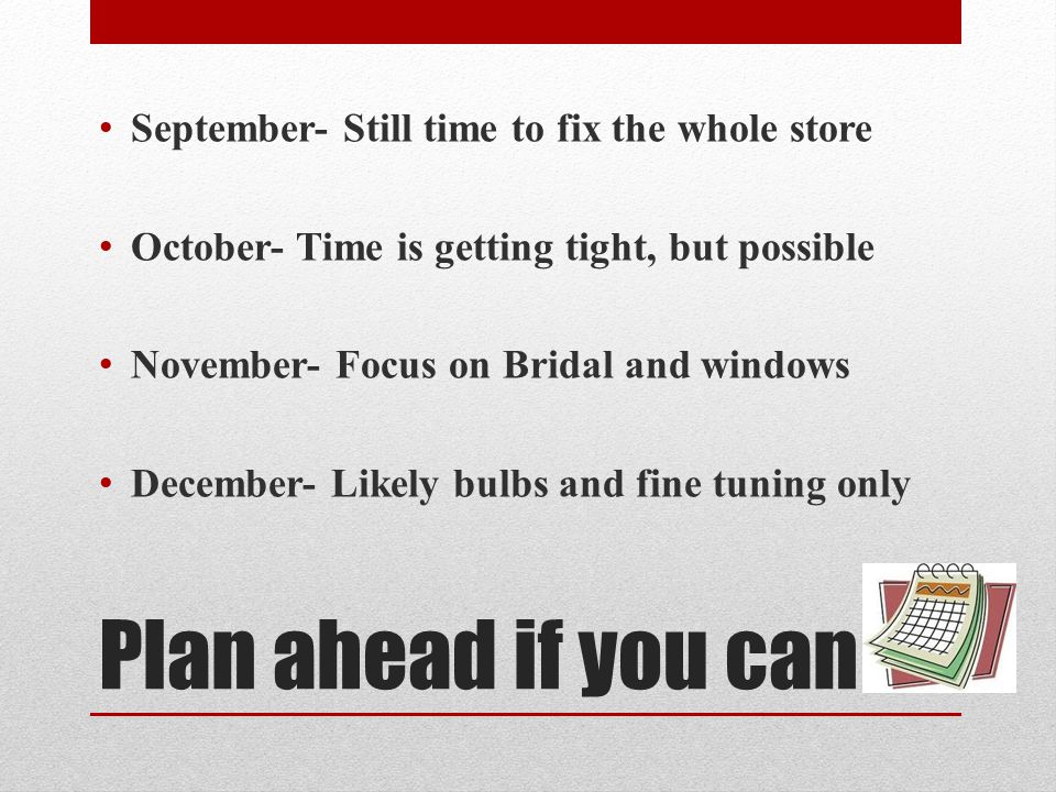 Plan ahead if you can September- Still time to fix the whole store October- Time is getting tight, but possible November- Focus on Bridal and windows December- Likely bulbs and fine tuning only