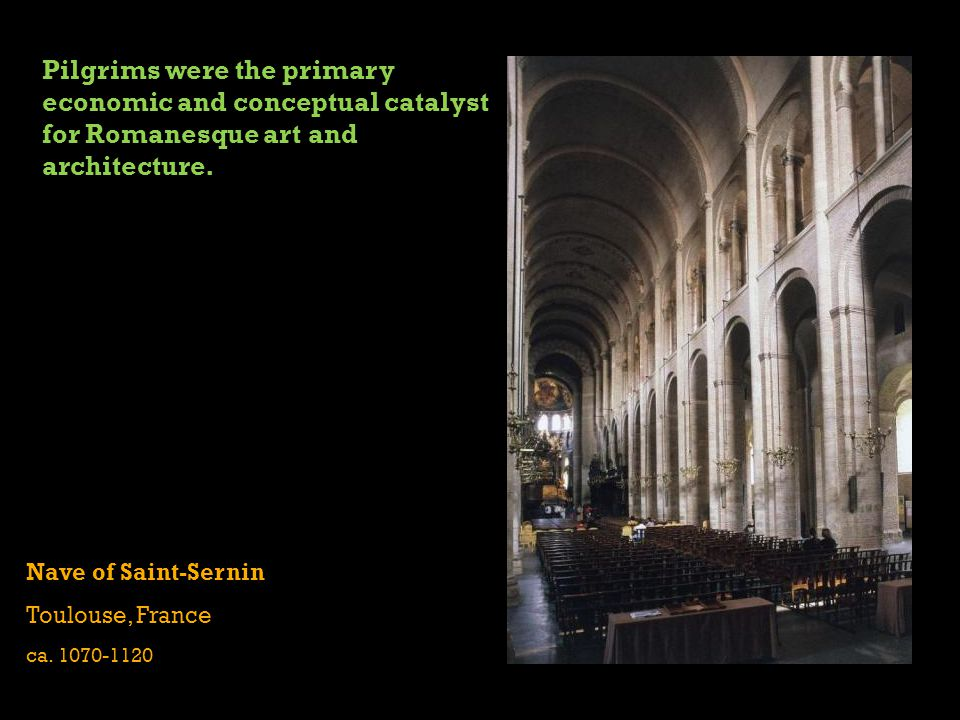 Nave of Saint-Sernin Toulouse, France ca. 1070-1120 Pilgrims were the primary economic and conceptual catalyst for Romanesque art and architecture.