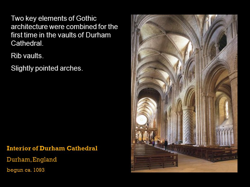 Interior of Durham Cathedral Durham, England begun ca. 1093 Two key elements of Gothic architecture were combined for the first time in the vaults of