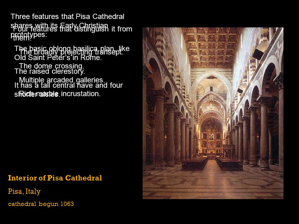 Interior of Pisa Cathedral Pisa, Italy cathedral begun 1063 Three features that Pisa Cathedral shares with its Early Christian prototypes: The basic o