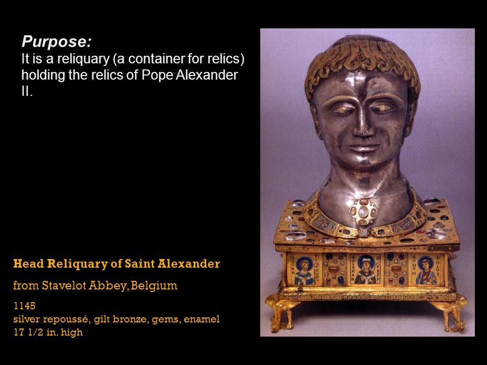Head Reliquary of Saint Alexander from Stavelot Abbey, Belgium 1145 silver repoussé, gilt bronze, gems, enamel 17 1/2 in. high Purpose: It is a reliqu
