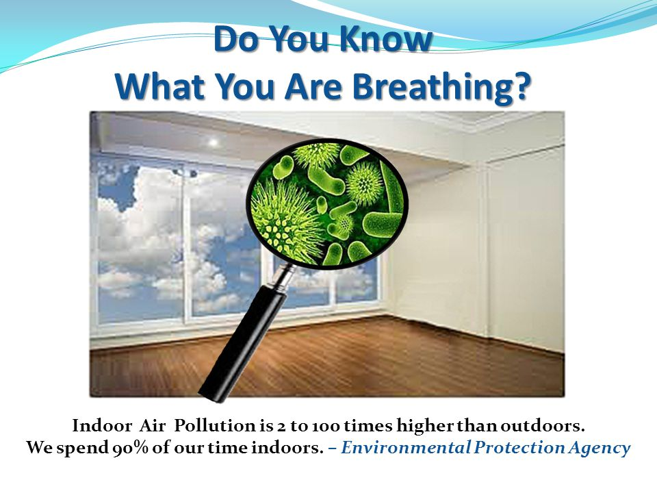 Do You Know What You Are Breathing. Indoor Air Pollution is 2 to 100 times higher than outdoors.